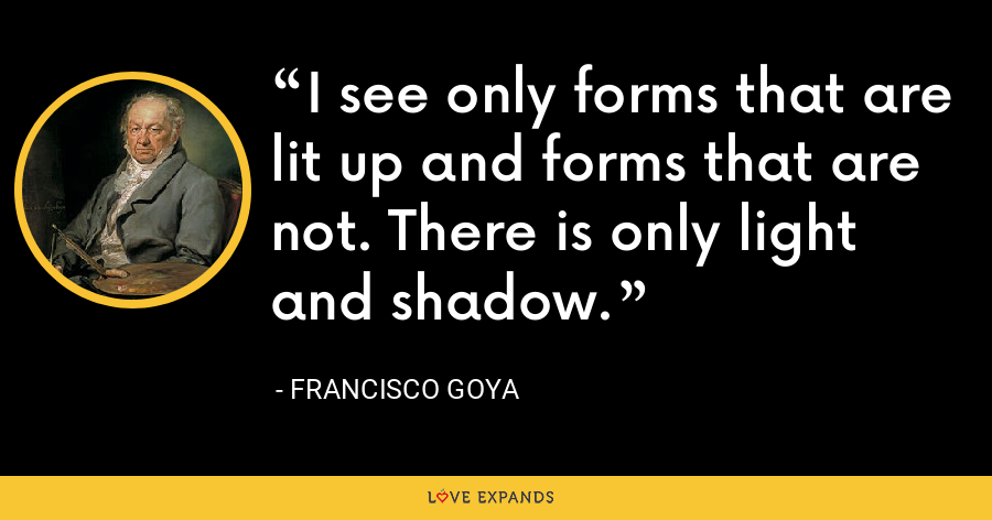 I see only forms that are lit up and forms that are not. There is only light and shadow. - Francisco Goya