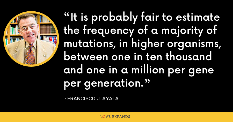 It is probably fair to estimate the frequency of a majority of mutations, in higher organisms, between one in ten thousand and one in a million per gene per generation. - Francisco J. Ayala