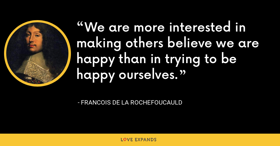 We are more interested in making others believe we are happy than in trying to be happy ourselves. - François de La Rochefoucauld