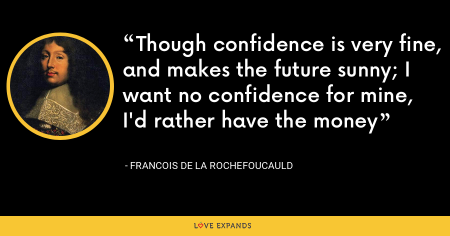 Though confidence is very fine, and makes the future sunny; I want no confidence for mine, I'd rather have the money - François de La Rochefoucauld