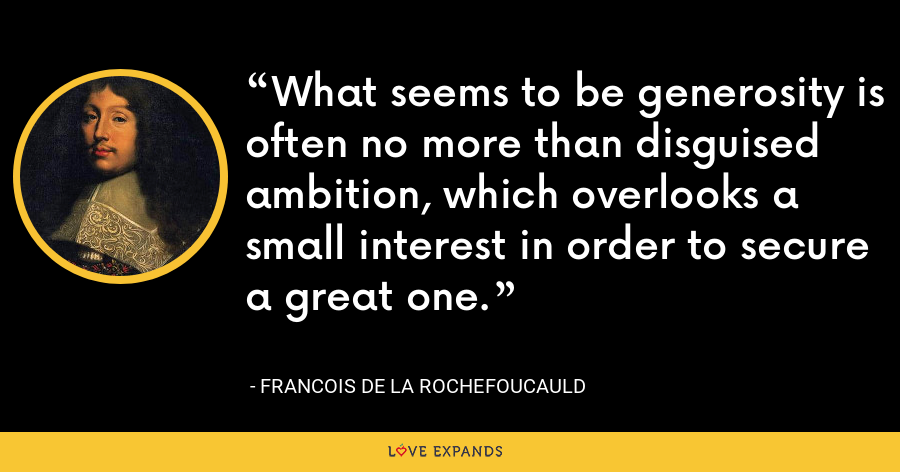What seems to be generosity is often no more than disguised ambition, which overlooks a small interest in order to secure a great one. - François de La Rochefoucauld
