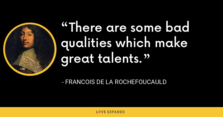 There are some bad qualities which make great talents. - François de La Rochefoucauld