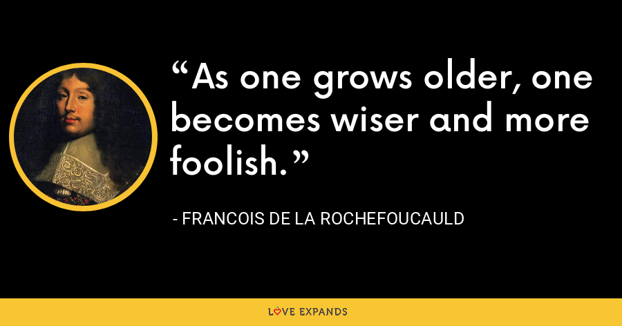 As one grows older, one becomes wiser and more foolish. - François de La Rochefoucauld