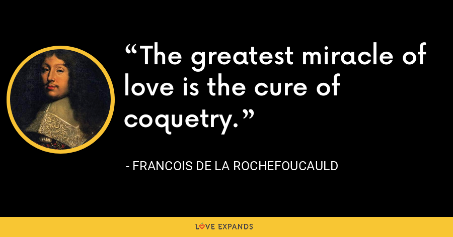 The greatest miracle of love is the cure of coquetry. - François de La Rochefoucauld