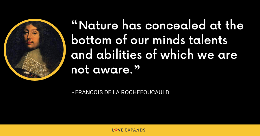 Nature has concealed at the bottom of our minds talents and abilities of which we are not aware. - François de La Rochefoucauld