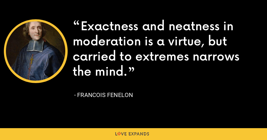 Exactness and neatness in moderation is a virtue, but carried to extremes narrows the mind. - Francois Fenelon