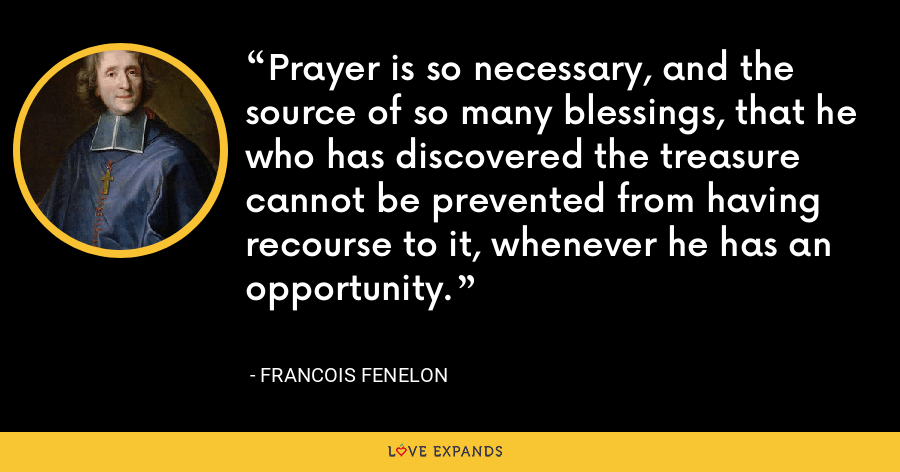 Prayer is so necessary, and the source of so many blessings, that he who has discovered the treasure cannot be prevented from having recourse to it, whenever he has an opportunity. - Francois Fenelon