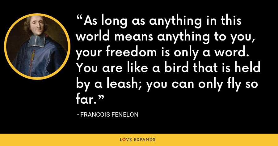 As long as anything in this world means anything to you, your freedom is only a word. You are like a bird that is held by a leash; you can only fly so far. - Francois Fenelon