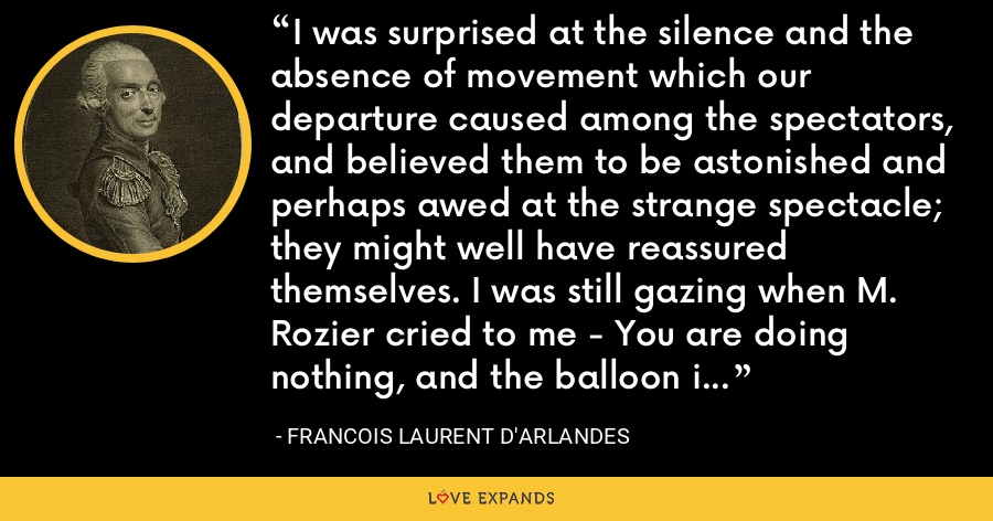 I was surprised at the silence and the absence of movement which our departure caused among the spectators, and believed them to be astonished and perhaps awed at the strange spectacle; they might well have reassured themselves. I was still gazing when M. Rozier cried to me - You are doing nothing, and the balloon is scarcely rising a fathom. - Francois Laurent d'Arlandes