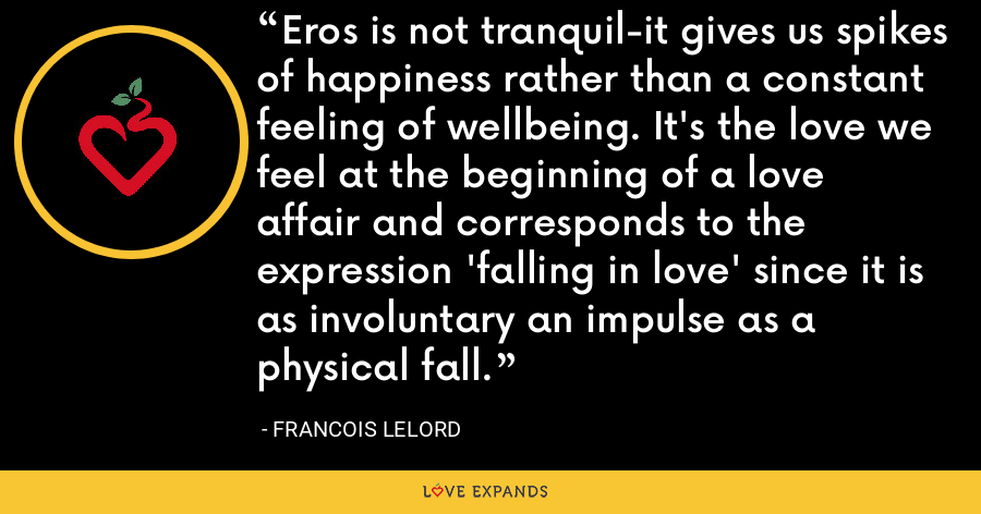 Eros is not tranquil-it gives us spikes of happiness rather than a constant feeling of wellbeing. It's the love we feel at the beginning of a love affair and corresponds to the expression 'falling in love' since it is as involuntary an impulse as a physical fall. - Francois Lelord