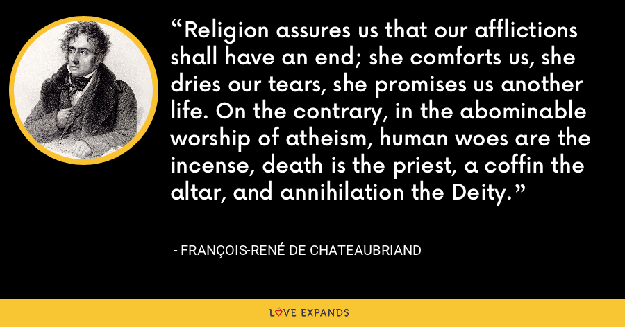 Religion assures us that our afflictions shall have an end; she comforts us, she dries our tears, she promises us another life. On the contrary, in the abominable worship of atheism, human woes are the incense, death is the priest, a coffin the altar, and annihilation the Deity. - François-René de Chateaubriand