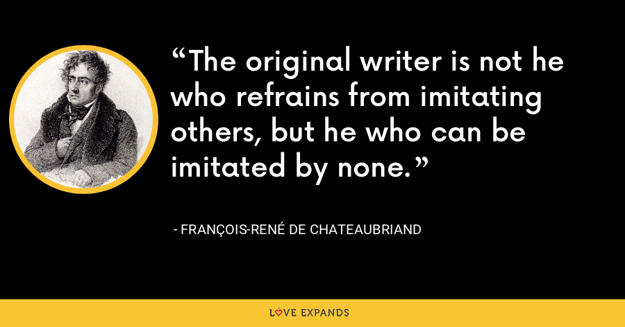 The original writer is not he who refrains from imitating others, but he who can be imitated by none. - François-René de Chateaubriand