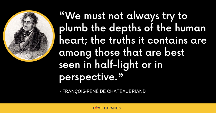 We must not always try to plumb the depths of the human heart; the truths it contains are among those that are best seen in half-light or in perspective. - François-René de Chateaubriand