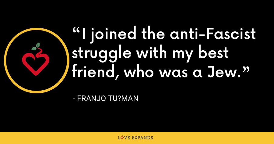 I joined the anti-Fascist struggle with my best friend, who was a Jew. - Franjo Tu?man