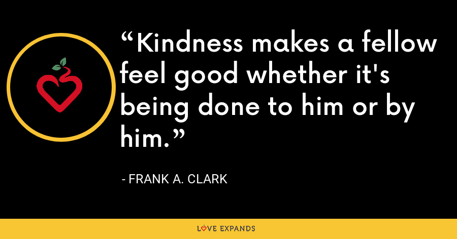 Kindness makes a fellow feel good whether it's being done to him or by him. - Frank A. Clark