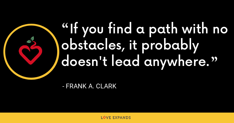 If you find a path with no obstacles, it probably doesn't lead anywhere. - Frank A. Clark