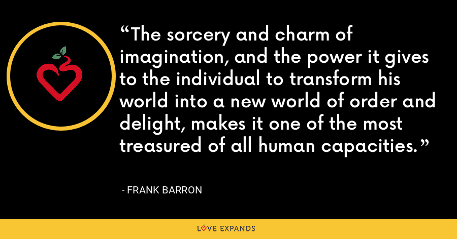 The sorcery and charm of imagination, and the power it gives to the individual to transform his world into a new world of order and delight, makes it one of the most treasured of all human capacities. - Frank Barron