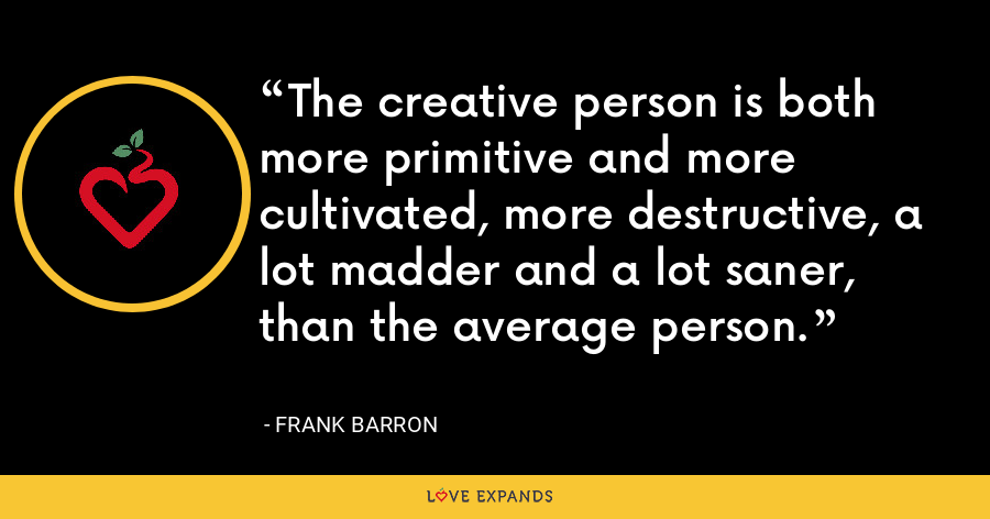 The creative person is both more primitive and more cultivated, more destructive, a lot madder and a lot saner, than the average person. - Frank Barron