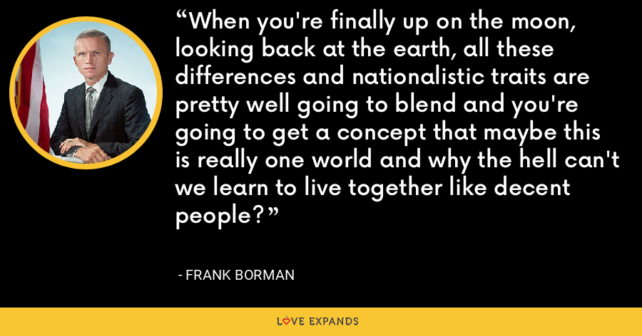 When you're finally up on the moon, looking back at the earth, all these differences and nationalistic traits are pretty well going to blend and you're going to get a concept that maybe this is really one world and why the hell can't we learn to live together like decent people? - Frank Borman