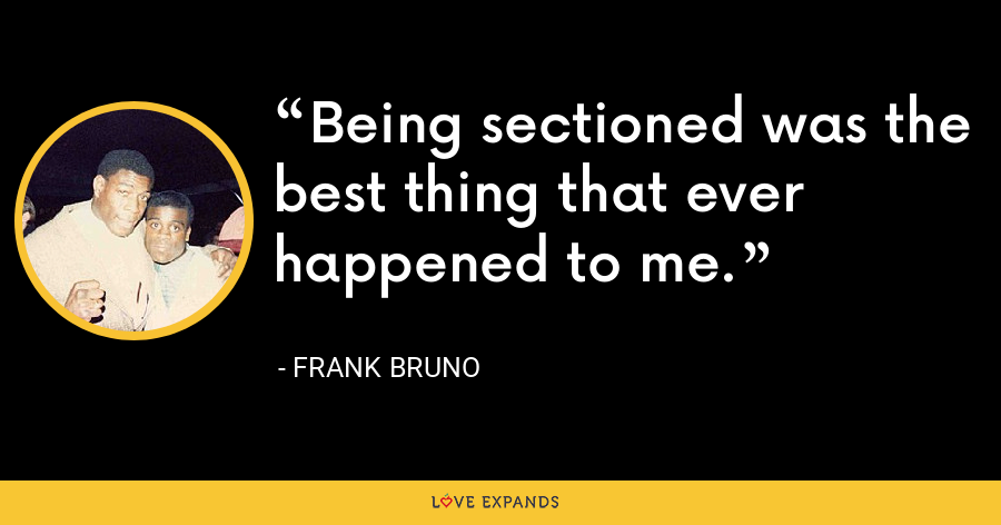 Being sectioned was the best thing that ever happened to me. - Frank Bruno