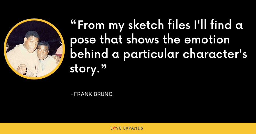 From my sketch files I'll find a pose that shows the emotion behind a particular character's story. - Frank Bruno