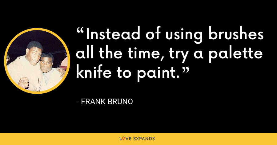 Instead of using brushes all the time, try a palette knife to paint. - Frank Bruno