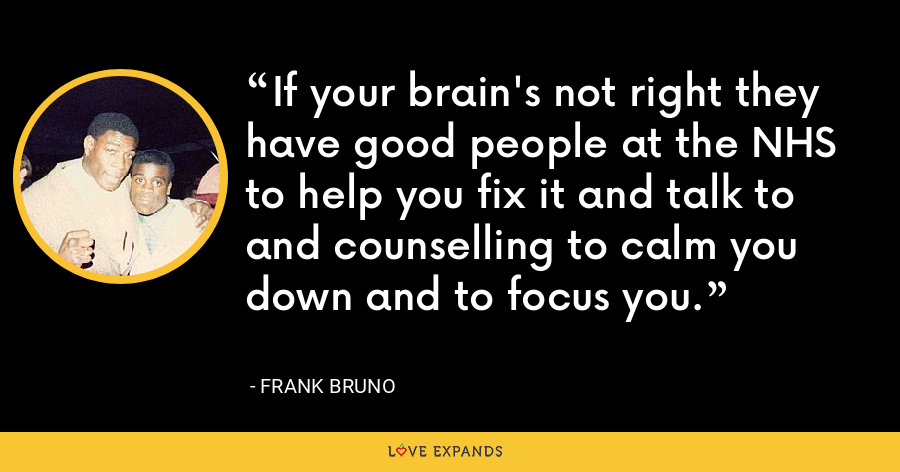 If your brain's not right they have good people at the NHS to help you fix it and talk to and counselling to calm you down and to focus you. - Frank Bruno