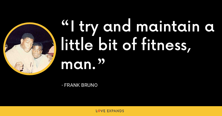 I try and maintain a little bit of fitness, man. - Frank Bruno