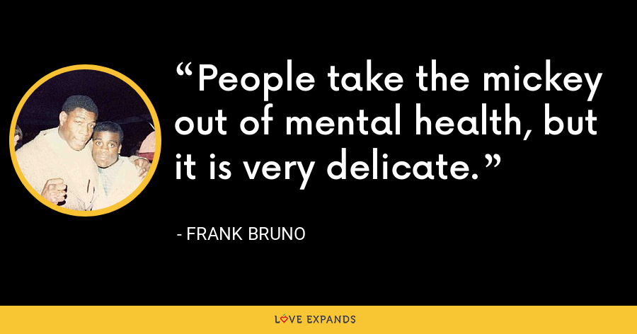 People take the mickey out of mental health, but it is very delicate. - Frank Bruno
