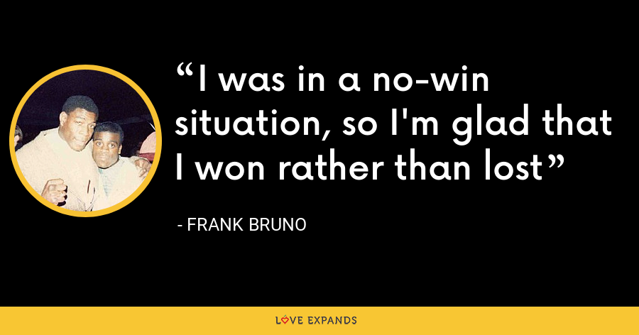 I was in a no-win situation, so I'm glad that I won rather than lost - Frank Bruno