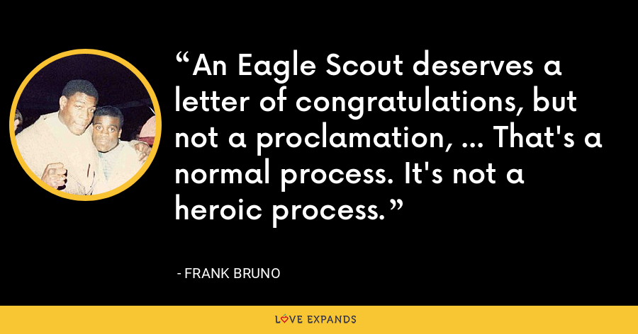 An Eagle Scout deserves a letter of congratulations, but not a proclamation, ... That's a normal process. It's not a heroic process. - Frank Bruno