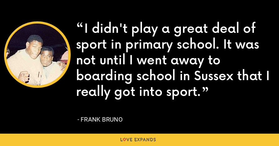 I didn't play a great deal of sport in primary school. It was not until I went away to boarding school in Sussex that I really got into sport. - Frank Bruno