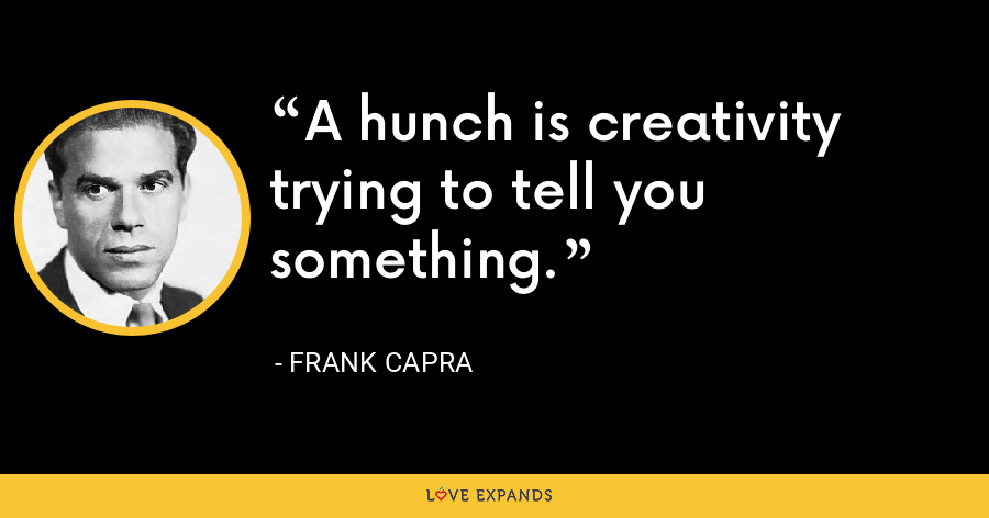 A hunch is creativity trying to tell you something. - Frank Capra