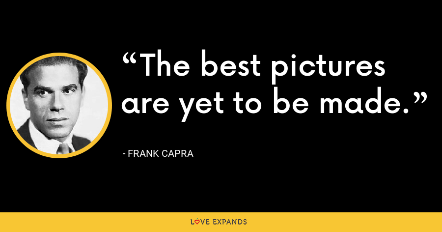 The best pictures are yet to be made. - Frank Capra