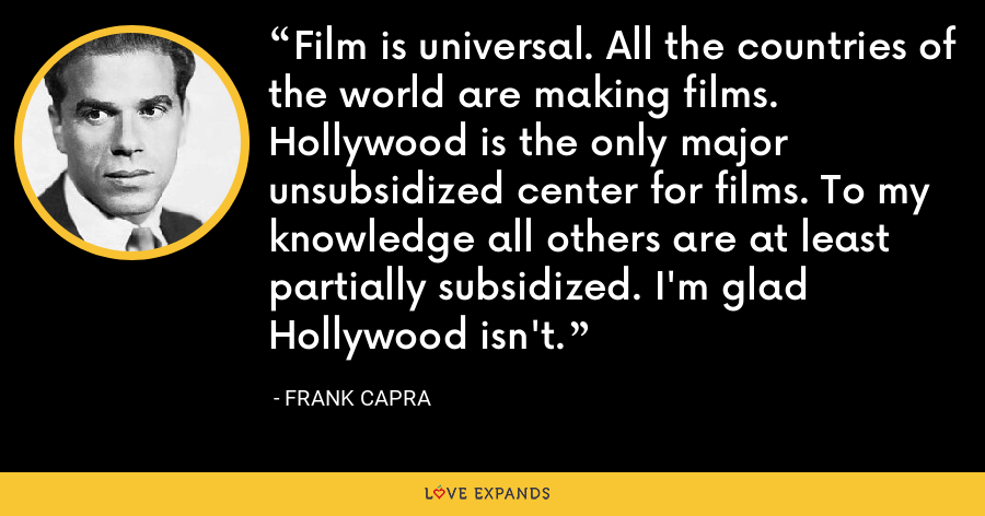 Film is universal. All the countries of the world are making films. Hollywood is the only major unsubsidized center for films. To my knowledge all others are at least partially subsidized. I'm glad Hollywood isn't. - Frank Capra