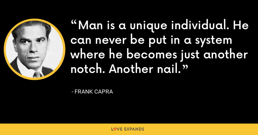 Man is a unique individual. He can never be put in a system where he becomes just another notch. Another nail. - Frank Capra
