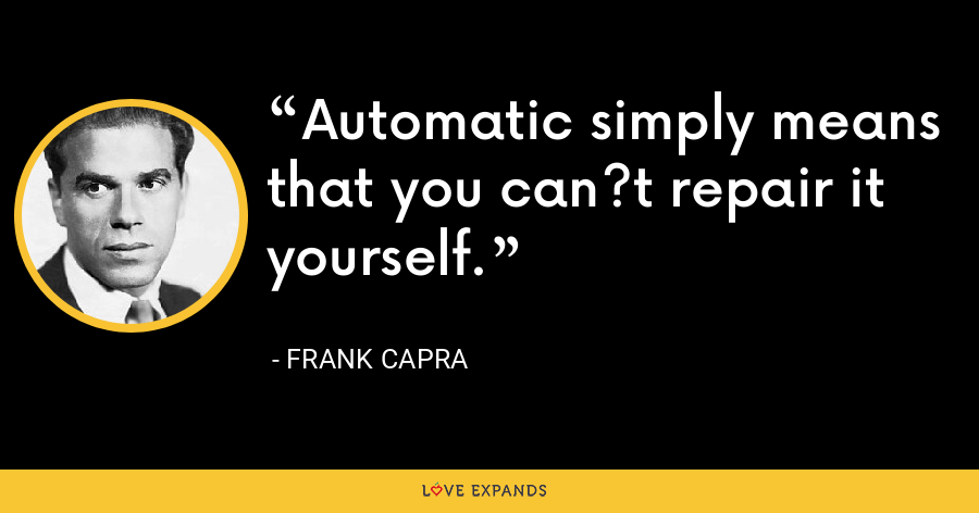 Automatic simply means that you can?t repair it yourself. - Frank Capra