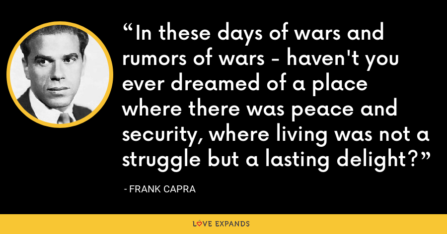 In these days of wars and rumors of wars - haven't you ever dreamed of a place where there was peace and security, where living was not a struggle but a lasting delight? - Frank Capra