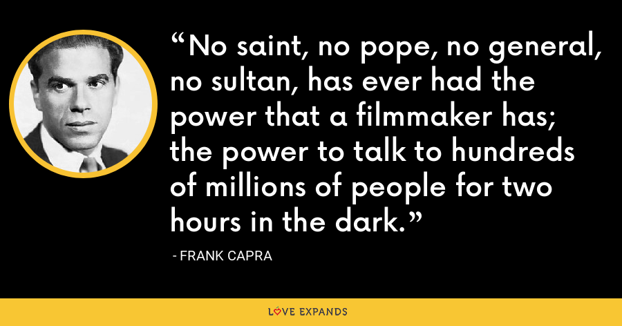 No saint, no pope, no general, no sultan, has ever had the power that a filmmaker has; the power to talk to hundreds of millions of people for two hours in the dark. - Frank Capra