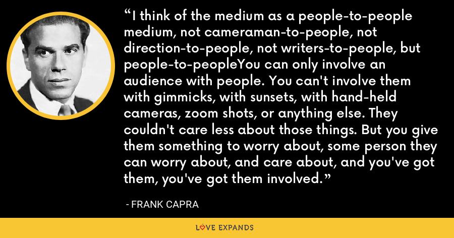 I think of the medium as a people-to-people medium, not cameraman-to-people, not direction-to-people, not writers-to-people, but people-to-peopleYou can only involve an audience with people. You can't involve them with gimmicks, with sunsets, with hand-held cameras, zoom shots, or anything else. They couldn't care less about those things. But you give them something to worry about, some person they can worry about, and care about, and you've got them, you've got them involved. - Frank Capra