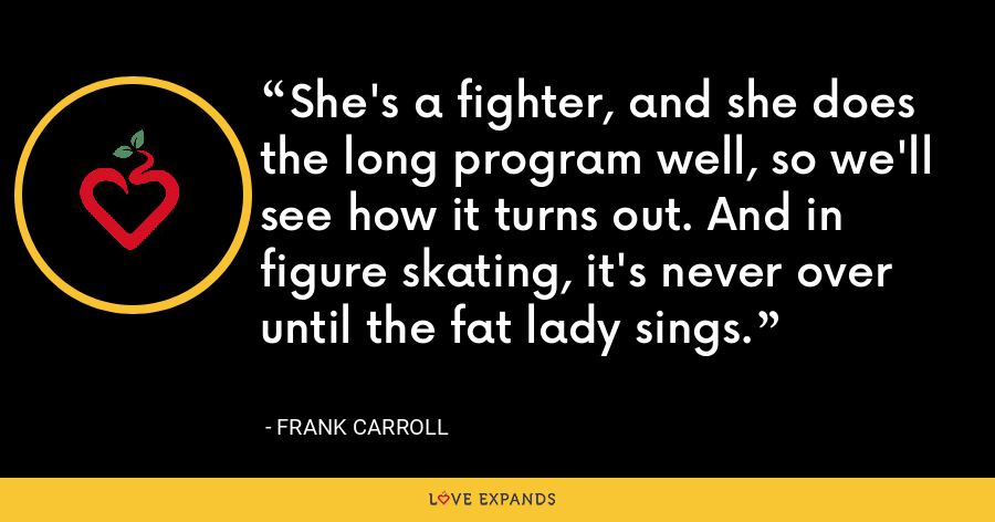 She's a fighter, and she does the long program well, so we'll see how it turns out. And in figure skating, it's never over until the fat lady sings. - Frank Carroll