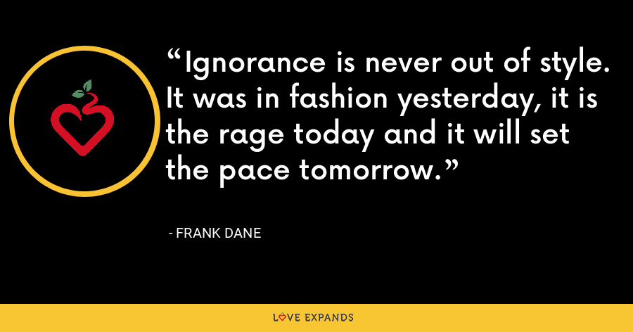 Ignorance is never out of style. It was in fashion yesterday, it is the rage today and it will set the pace tomorrow. - Frank Dane