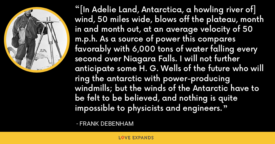 [In Adelie Land, Antarctica, a howling river of] wind, 50 miles wide, blows off the plateau, month in and month out, at an average velocity of 50 m.p.h. As a source of power this compares favorably with 6,000 tons of water falling every second over Niagara Falls. I will not further anticipate some H. G. Wells of the future who will ring the antarctic with power-producing windmills; but the winds of the Antarctic have to be felt to be believed, and nothing is quite impossible to physicists and engineers. - Frank Debenham