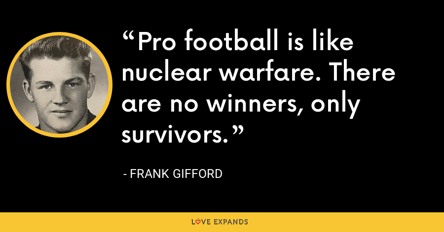 Pro football is like nuclear warfare. There are no winners, only survivors. - Frank Gifford