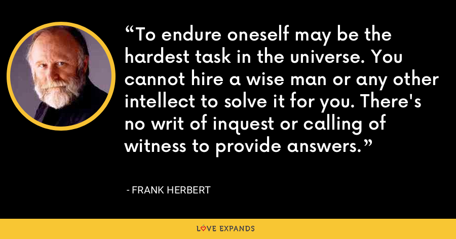 To endure oneself may be the hardest task in the universe. You cannot hire a wise man or any other intellect to solve it for you. There's no writ of inquest or calling of witness to provide answers. - Frank Herbert