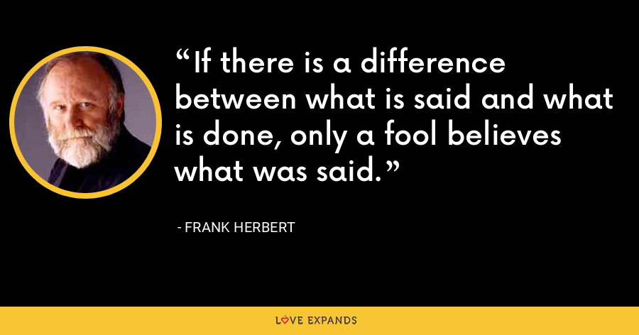 If there is a difference between what is said and what is done, only a fool believes what was said. - Frank Herbert