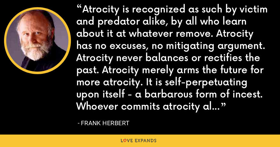 Atrocity is recognized as such by victim and predator alike, by all who learn about it at whatever remove. Atrocity has no excuses, no mitigating argument. Atrocity never balances or rectifies the past. Atrocity merely arms the future for more atrocity. It is self-perpetuating upon itself - a barbarous form of incest. Whoever commits atrocity also commits those future atrocities thus bred. - Frank Herbert