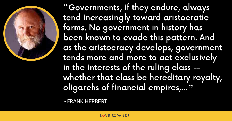 Governments, if they endure, always tend increasingly toward aristocratic forms. No government in history has been known to evade this pattern. And as the aristocracy develops, government tends more and more to act exclusively in the interests of the ruling class -- whether that class be hereditary royalty, oligarchs of financial empires, or entrenched bureaucracy. - Frank Herbert