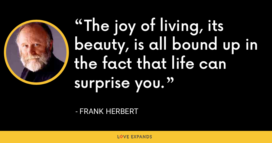 The joy of living, its beauty, is all bound up in the fact that life can surprise you. - Frank Herbert