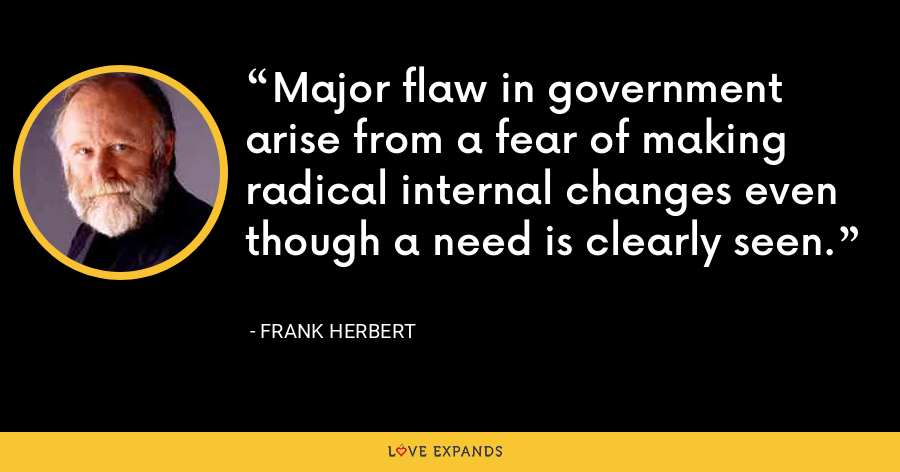 Major flaw in government arise from a fear of making radical internal changes even though a need is clearly seen. - Frank Herbert